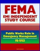 21st Century FEMA Study Course: The Public Works Role in Emergency Management (IS-552) Prevention, Preparedness, Mitigation, Response, Recovery, National Response Framework (NRF), ESF ebook by Progressive Management
