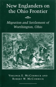 New Englanders on the Ohio Frontier - Migration and Settlement of Worthington, Ohio ebook by Virginia E. McCormick