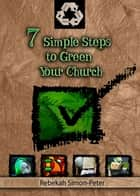 7 Simple Steps to Green Your Church ebook by Rebekah Simon-Peter