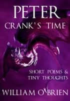 Peter - Crank's Time (Peter: A Darkened Fairytale, Vol 5) - Short Poems & Tiny Thoughts ebook by William O'Brien
