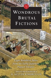 Wondrous Brutal Fictions - Eight Buddhist Tales from the Early Japanese Puppet Theater ebook by R. Keller Kimbrough