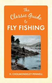 The Classic Guide to Fly Fishing ebook by H. Cholmondeley-Pennell