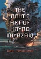 The Anime Art of Hayao Miyazaki ebook by Dani Cavallaro