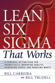 Lean Six Sigma that Works - A Powerful Action Plan for Dramatically Improving Quality, Increasing Speed, and Reducing Waste ebook by Bill Carreira,Bill Trudell