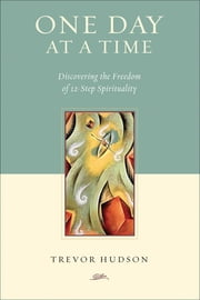 One Day at a Time - Discovering the Freedom of 12-Step Spirituality ebook by Trevor Hudson