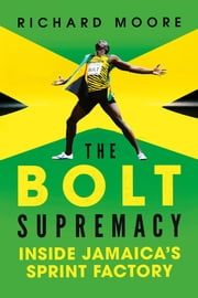 The Bolt Supremacy: Inside Jamaica's Sprint Factory ebook by Richard Moore