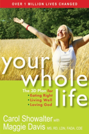 Your Whole Life - The 3D Plan for Eating Right, Living Well, and Loving God eBook by Carol Showalter,Maggie Davis