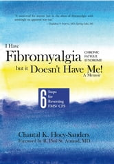 I Have Fibromyalgia / Chronic Fatigue Syndrome, but it Doesn't Have Me! A Memoir - Six Steps for Reversing FMS/ CFS ebook by Chantal K. Hoey-Sanders