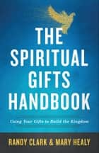 The Spiritual Gifts Handbook - Using Your Gifts to Build the Kingdom ebook by Randy Clark, Mary Healy