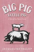 Big Pig, Little Pig - A Tale of Two Pigs in France ebook by Jacqueline Yallop