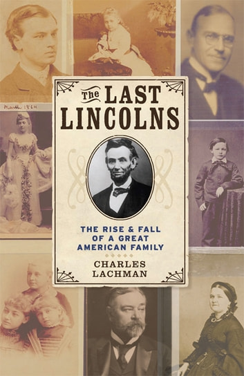 The Last Lincolns - The Rise & Fall of a Great American Family ebook by Charles Lachman