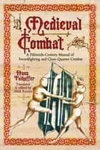 Medieval Combat - A Fifteenth-Century Manual of Sword-fighting and Close-Quater Combat ebook by Hans Fahoffer