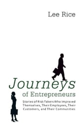 Journeys of Entrepreneurs - Stories of Risk Takers Who Improved Themselves, Their Employees, Their Customers, and Their Communities ebook by Lee Rice