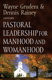Pastoral Leadership for Manhood and Womanhood ebook by Dennis Rainey,R. Kent Hughes,Dennis Rainey,Daniel L. Akin,Bob Lepine,Timothy B. Bayly,Ken Sande,C. J. Mahaney,Bob Davies,Dick Purnell,David Powlison,Paul David Tripp,Edward T. Welch,Dennis Rainey,Wayne Grudem,Dennis Rainey,Paige Patterson,Dennis Rainey,Wayne Grudem,H. B. London, Jr. Jr.