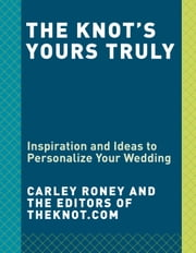 The Knot's Yours Truly - Inspiration and Ideas to Personalize Your Wedding ebook by Carley Roney