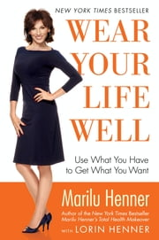 Wear Your Life Well - Use What You Have to Get What You Want ebook by Marilu Henner