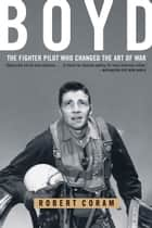 Boyd - The Fighter Pilot Who Changed the Art of War ebook by Robert Coram
