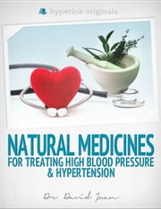 Natural Medicines for Treating High Blood Pressure & Hypertension ebook by Dr. David  Juan