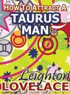 How To Attract A Taurus Man - The Astrology for Lovers Guide to Understanding Taurus Men, Horoscope Compatibility Tips and Much More ebook by Leighton Lovelace