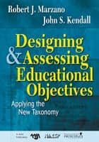Designing and Assessing Educational Objectives - Applying the New Taxonomy ebook by Robert J. Marzano, John S. Kendall