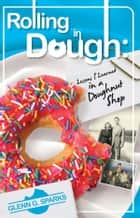 Rolling in Dough - Lessons I Learned in a Doughnut Shop ebook by Glenn G. Sparks