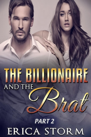 The Billionaire and the Brat Part 2 - The Billionaire and The Brat, #2 ebook by Erica Storm