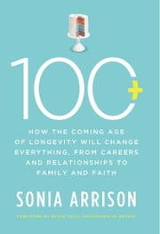 100 Plus - How the Coming Age of Longevity Will Change Everything, From Careers and Relationships to Family and ebook by Sonia Arrison