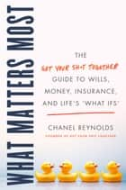 "What Matters Most - The Get Your Shit Together Guide to Wills, Money, Insurance, and Life's ""What-ifs"" ebook by Chanel Reynolds"