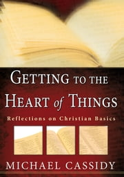 Getting to the Heart of Things (eBook) - Reflections on Christian Basics ebook by Michael Cassidy