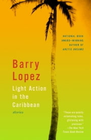 Light Action in the Caribbean - Stories ebook by Barry Lopez