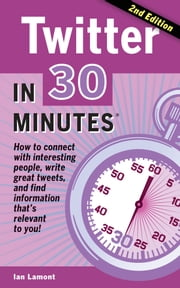 Twitter In 30 Minutes (2nd Edition) - How to connect with interesting people, write great tweets, and find information that's relevant to you ebook by Ian Lamont