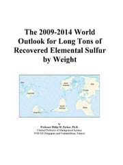 The 2009-2014 World Outlook for Long Tons of Recovered Elemental Sulfur by Weight ebook by ICON Group International, Inc.