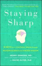Staying Sharp - 9 Keys for a Youthful Brain through Modern Science and Ageless Wisdom ebook by Henry Emmons, MD, David Alter,...