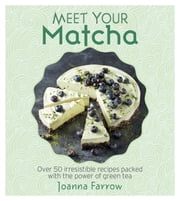 Meet Your Matcha - Over 50 Delicious Dishes Made with this Miracle Ingredient ebook by Joanna Farrow