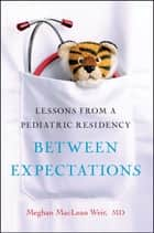 Between Expectations - Lessons from a Pediatric Residency ebook by Meghan Weir
