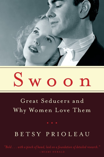 Swoon: Great Seducers and Why Women Love Them ebook by Betsy Prioleau