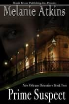 Prime Suspect - New Orleans Detectives, #2 ebook by Melanie Atkins