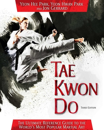 Tae Kwon Do - The Ultimate Reference Guide to the World's Most Popular Martial Art, Third Edition ebook by Yeon Hee Park,Yeon Hwan Park,Jon Gerrard