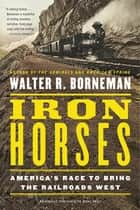 Iron Horses - America's Race to Bring the Railroads West ebook by Walter R. Borneman