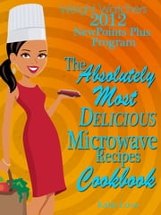 Weight Watchers 2012 New Points Plus Program The Absolutely Most Delicious Microwave Recipes Cookbook ebook by Katie Love
