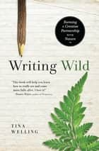 Writing Wild - Forming a Creative Partnership with Nature ebook by Tina Welling