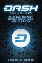 DASH (Digital Cash) - How To Make More Money And Make Passive Income with this Altcoin eBook by Edward Harrod