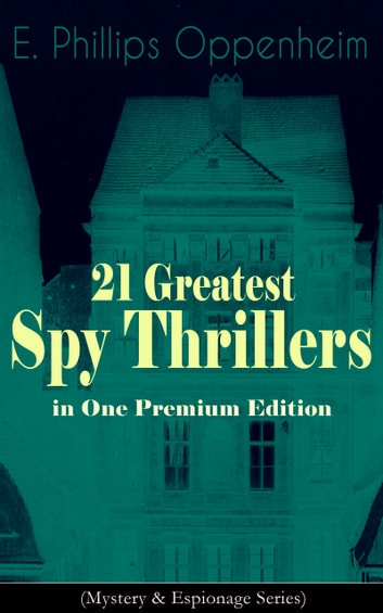21 Greatest Spy Thrillers in One Premium Edition (Mystery & Espionage Series) - Tales of Intrigue, Deception & Suspense: The Spy Paramount, The Great Impersonation, The Double Traitor, The Vanished Messenger, The Pawns Court, The Box With Broken Seals... ebook by E. Phillips Oppenheim