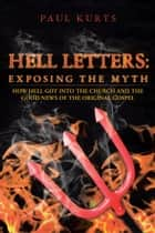 Hell Letters: Exposing the Myth - How Hell Got into the Church and the Good News of the Original Gospel ebook by Paul Kurts