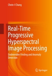 Real-Time Progressive Hyperspectral Image Processing - Endmember Finding and Anomaly Detection ebook by Chein-I Chang