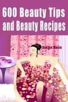 600 Beauty Tips and Beauty Recipes ebook by Deedee Moore