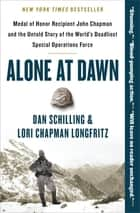 Alone at Dawn - Medal of Honor Recipient John Chapman and the Untold Story of the World's Deadliest Special Operations Force ebook by Dan Schilling, Lori Longfritz