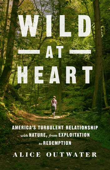 Wild at Heart - America's Turbulent Relationship with Nature, from Exploitation to Redemption ebook by Alice Outwater