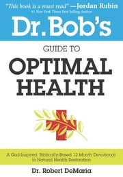 Dr. Bob's Guide to Optimal Health - A God-Inspired, Biblically-Based 12 Month Devotional to Natural Health Restoration ebook by Robert DeMaria,Myles Munroe