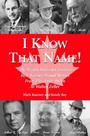I Know That Name! - The People Behind Canada's Best Known Brand Names from Elizabeth Arden to Walter Zeller ebook by Randy Ray,Mark Kearney